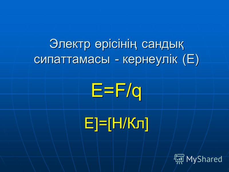 Электр өрісінің сандық сипаттамасы - кернеулік (Е) Е=F/q E]=[Н/Кл]