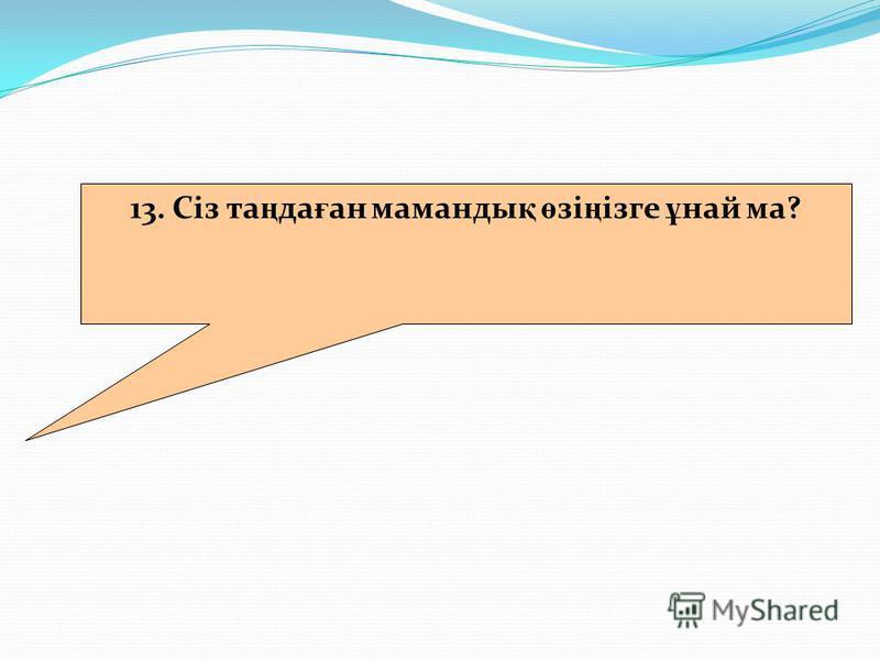 13. Сіз та ң да ғ ан маманды қ ө зі ң ізге ұ най ма?