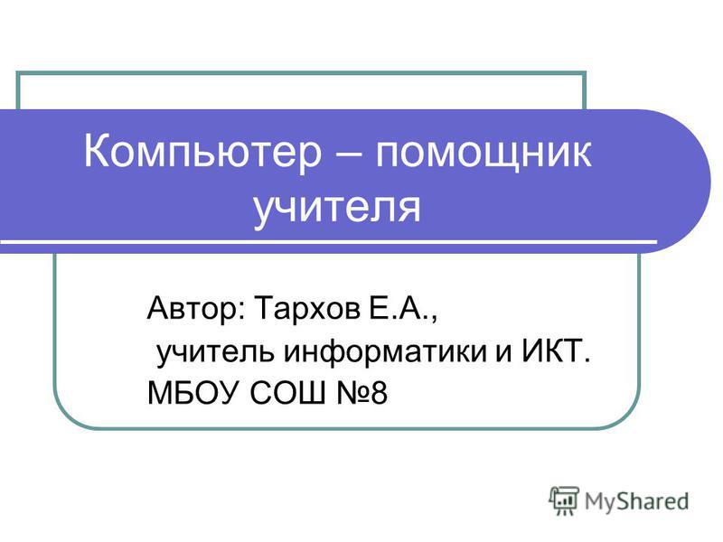 Компьютер – помощник учителя Автор: Тархов Е.А., учитель информатики и ИКТ. МБОУ СОШ 8