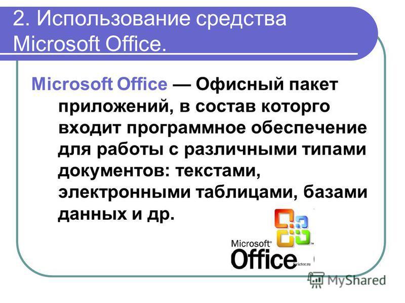 2. Использование средства Microsoft Office. Microsoft Office Офисный пакет приложений, в состав которого входит программное обеспечение для работы с различными типами документов: текстами, электронными таблицами, базами данных и др.
