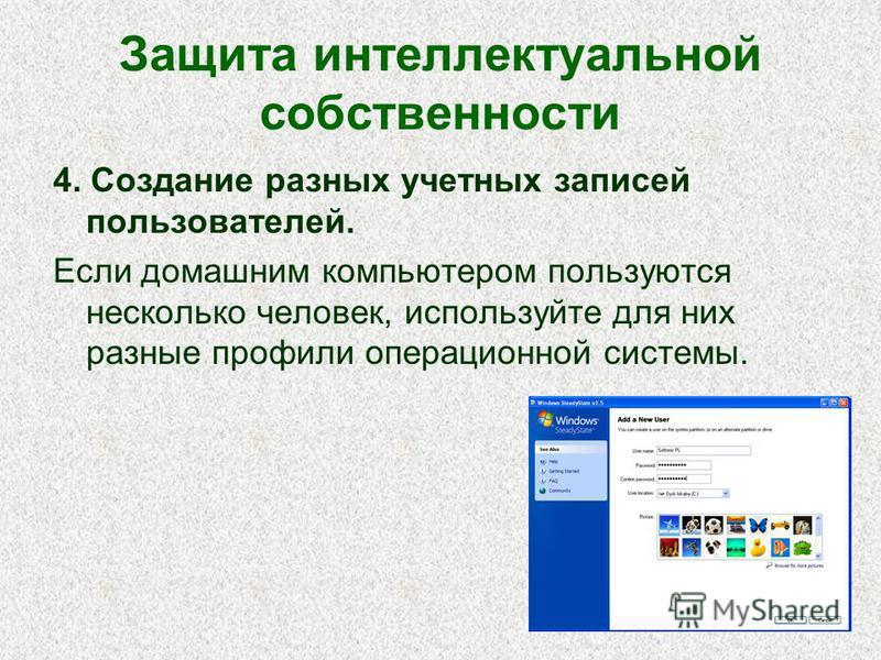 Защита интеллектуальной собственности 4. Создание разных учетных записей пользователей. Если домашним компьютером пользуются несколько человек, используйте для них разные профили операционной системы.