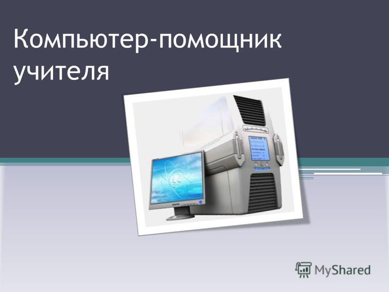 Компьютер-помощник учителя
