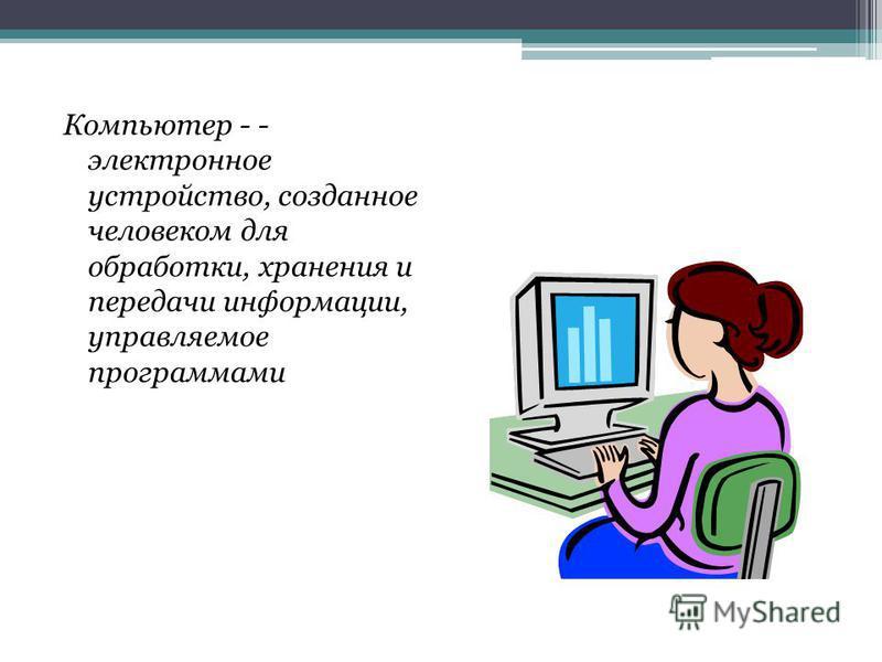Компьютер - - электронное устройство, созданное человеком для обработки, хранения и передачи информации, управляемое программами