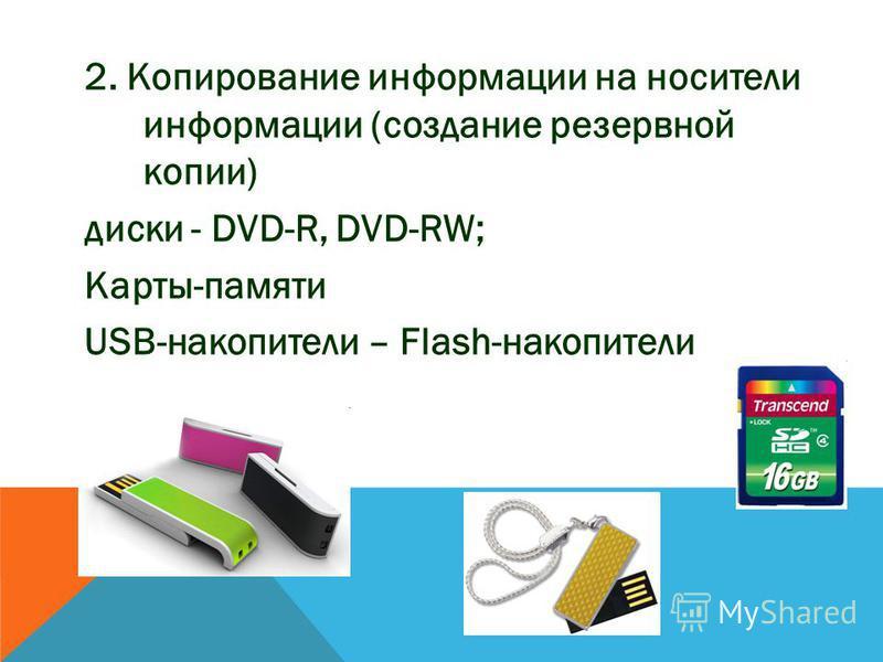2. Копирование информации на носители информации (создание резервной копии) диски - DVD-R, DVD-RW; Карты-памяти USB-накопители – Flash-накопители