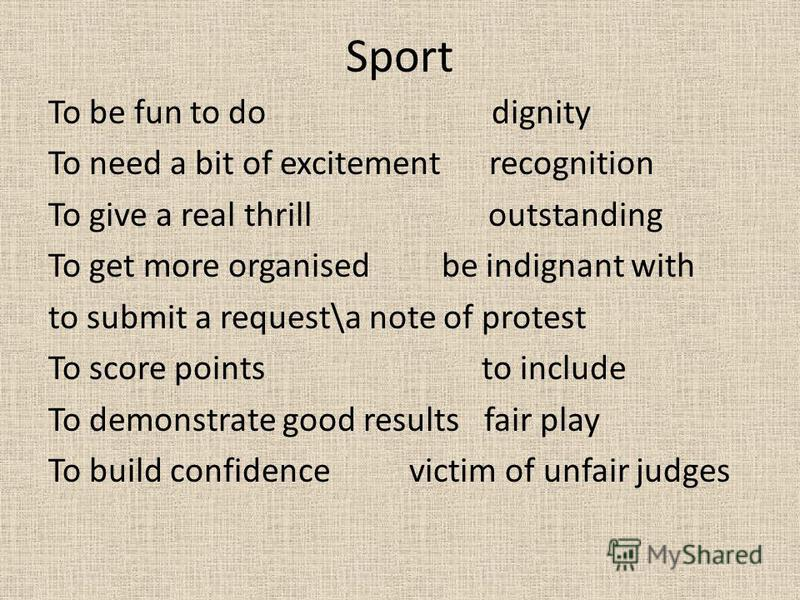 Sport To be fun to do dignity To need a bit of excitement recognition To give a real thrill outstanding To get more organised be indignant with to submit a request\a note of protest To score points to include To demonstrate good results fair play To