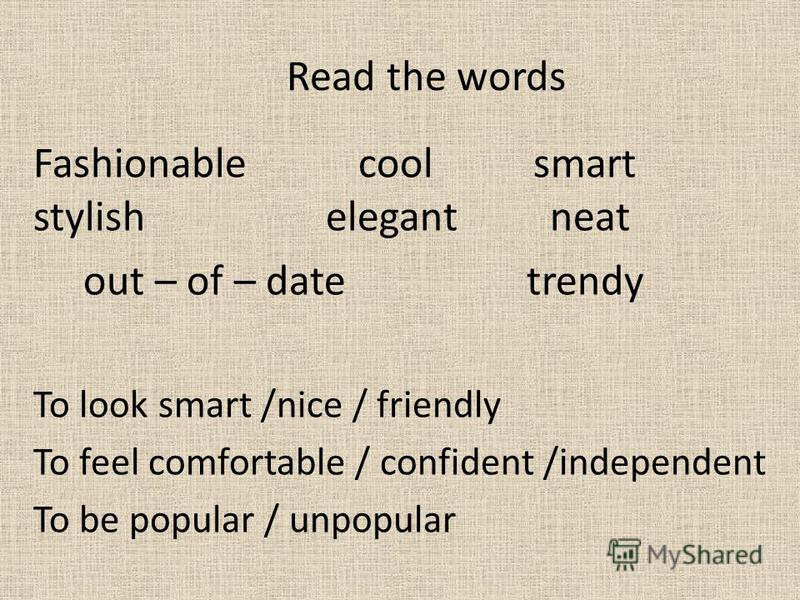 Read the words Fashionable cool smart stylish elegant neat out – of – date trendy To look smart /nice / friendly To feel comfortable / confident /independent To be popular / unpopular