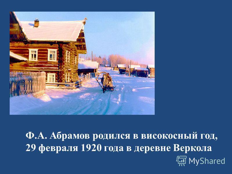 Ф.А. Абрамов родился в високосный год, 29 февраля 1920 года в деревне Веркола