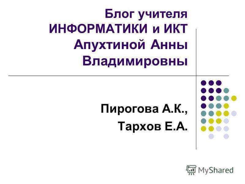 Блог учителя ИНФОРМАТИКИ и ИКТ Апухтиной Анны Владимировны Пирогова А.К., Тархов Е.А.
