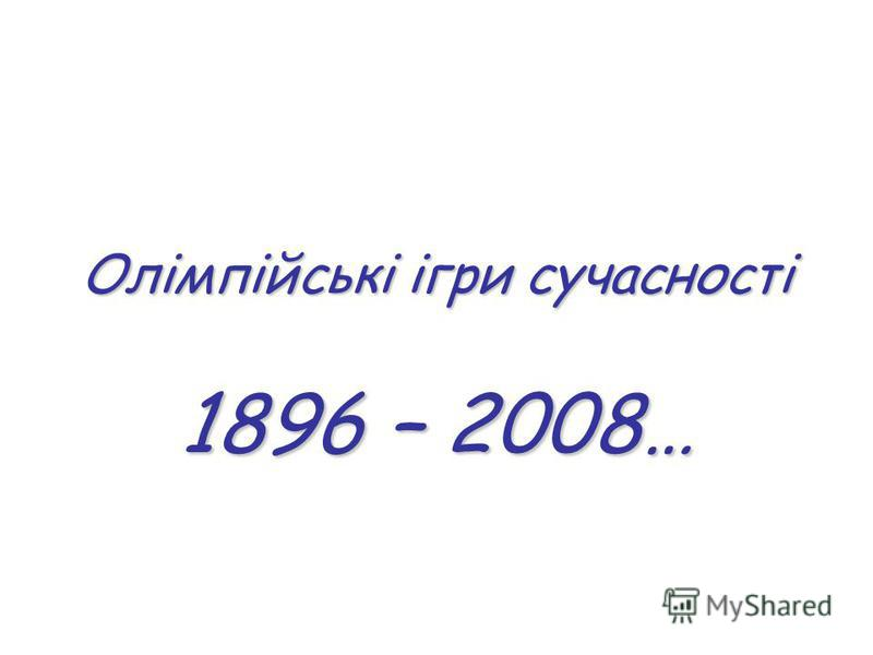 Олімпійські ігри сучасності 1896 – 2008…