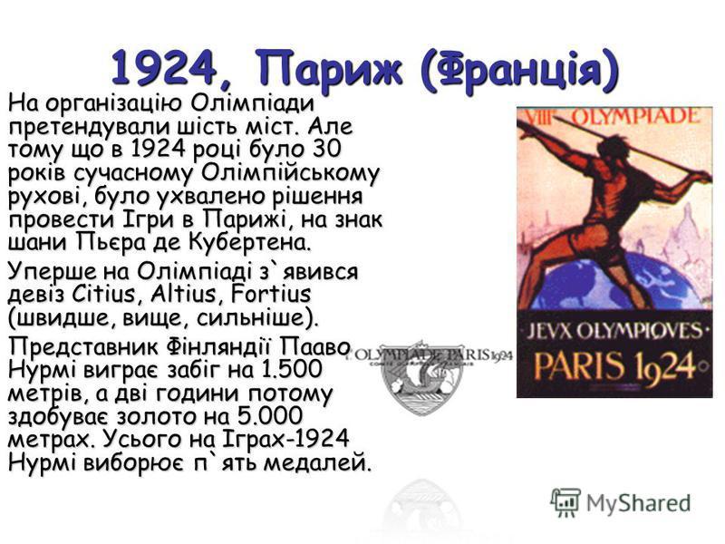 1924, Париж (Франція) На організацію Олімпіади претендували шість міст. Але тому що в 1924 році було 30 років сучасному Олімпійському рухові, було ухвалено рішення провести Ігри в Парижі, на знак шани Пьєра де Кубертена. Уперше на Олімпіаді з`явився