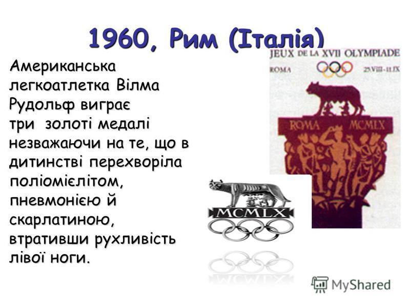 1960, Рим (Італія) Американська легкоатлетка Вілма Рудольф виграє три золоті медалі незважаючи на те, що в дитинстві перехворіла поліомієлітом, пневмонією й скарлатиною, втративши рухливість лівої ноги.