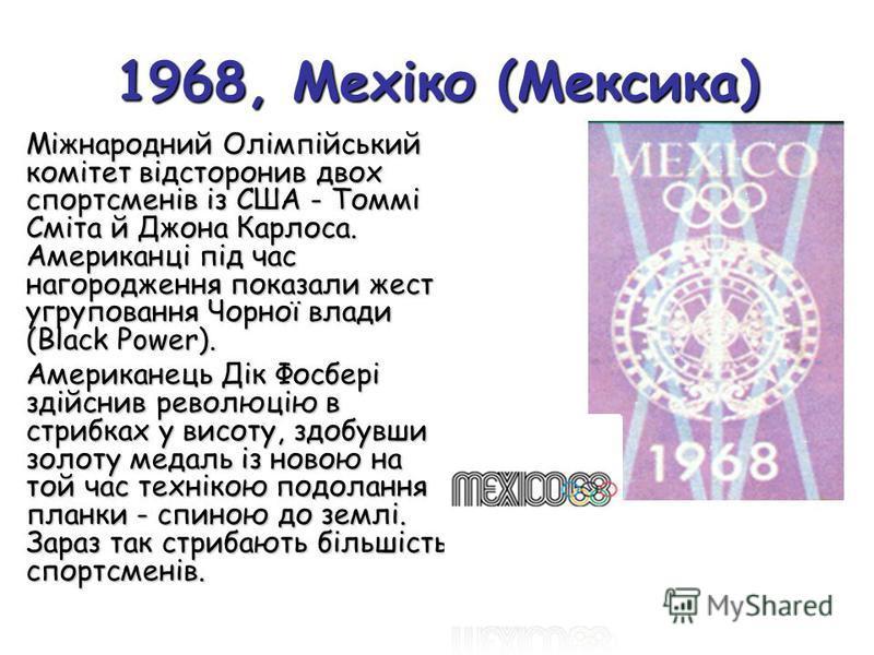 1968, Мехіко (Мексика) Міжнародний Олімпійський комітет відсторонив двох спортсменів із США - Томмі Сміта й Джона Карлоса. Американці під час нагородження показали жест угруповання Чорної влади (Black Power). Американець Дік Фосбері здійснив революці