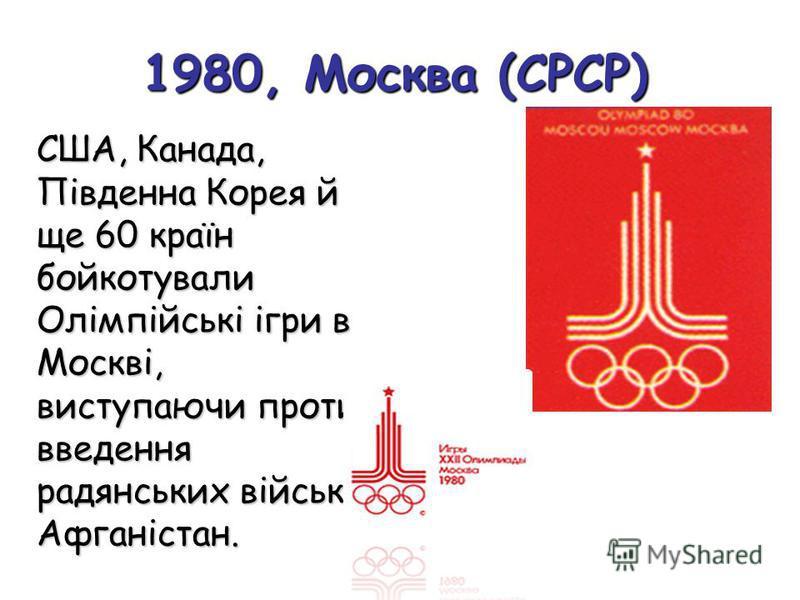 1980, Москва (СРСР) США, Канада, Південна Корея й ще 60 країн бойкотували Олімпійські ігри в Москві, виступаючи проти введення радянських військ в Афганістан.