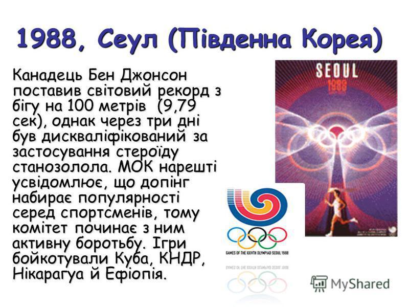 1988, Сеул (Південна Корея) Канадець Бен Джонсон поставив світовий рекорд з бігу на 100 метрів (9,79 сек), однак через три дні був дискваліфікований за застосування стероїду станозолола. МОК нарешті усвідомлює, що допінг набирає популярності серед сп