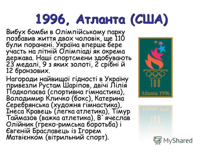 1996, Атланта (США) Вибух бомби в Олімпійському парку позбавив життя двох чоловік, ще 110 були поранені. Україна вперше бере участь на літній Олімпіаді як окрема держава. Наші спортсмени здобувають 23 медалі, 9 з яких золоті, 2 срібні й 12 бронзових.