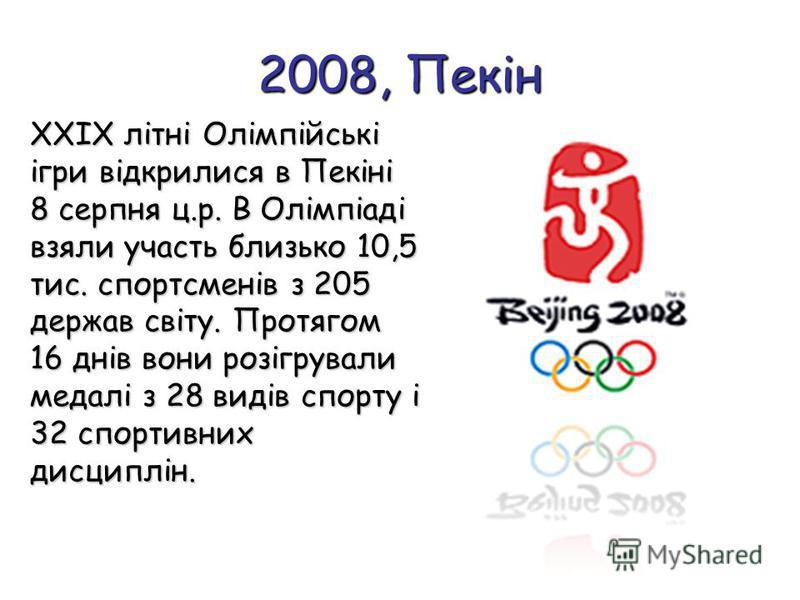 2008, Пекін ХХIХ літні Олімпійські ігри відкрилися в Пекіні 8 серпня ц.р. В Олімпіаді взяли участь близько 10,5 тис. спортсменів з 205 держав світу. Протягом 16 днів вони розігрували медалі з 28 видів спорту і 32 спортивних дисциплін.