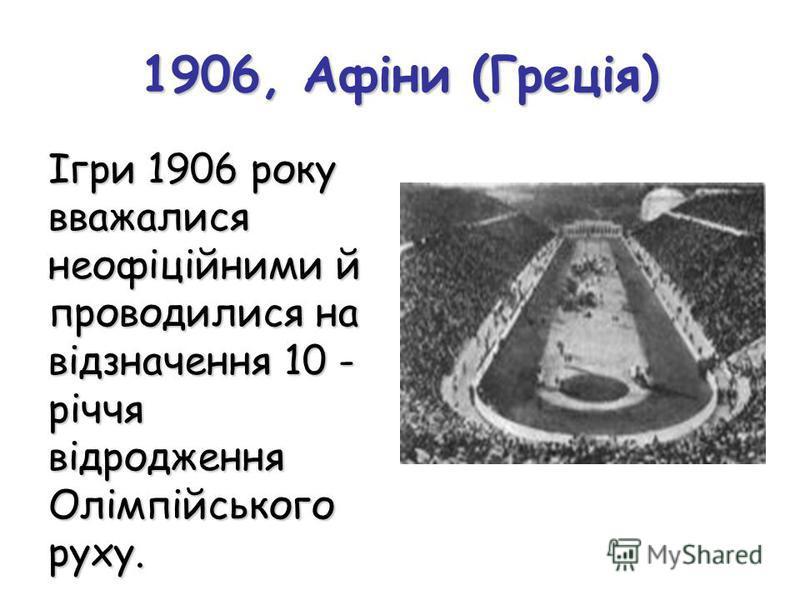 1906, Афіни (Греція) Ігри 1906 року вважалися неофіційними й проводилися на відзначення 10 - річчя відродження Олімпійського руху.
