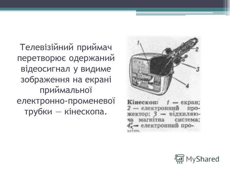 Телевізійний приймач перетворює одержаний відеосигнал у видиме зображення на екрані приймальної електронно-променевої трубки кінескопа.