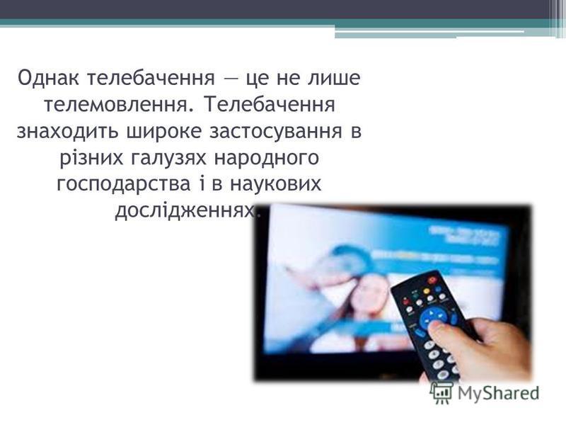Однак телебачення це не лише телемовлення. Телебачення знаходить широке застосування в різних галузях народного господарства і в наукових дослідженнях.