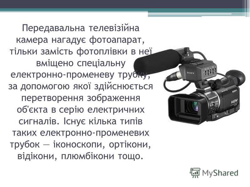 Передавальна телевізійна камера нагадує фотоапарат, тільки замість фотоплівки в неї вміщено спеціальну електронно-променеву трубку, за допомогою якої здійснюється перетворення зображення об'єкта в серію електричних сигналів. Існує кілька типів таких