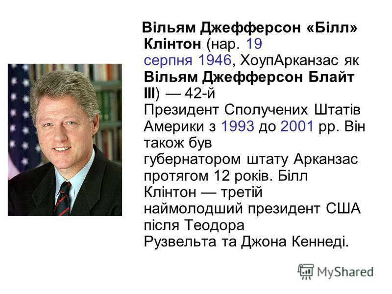 Вільям Джефферсон «Білл» Клінтон (нар. 19 серпня 1946, ХоупАрканзас як Вільям Джефферсон Блайт ІІІ) 42-й Президент Сполучених Штатів Америки з 1993 до 2001 рр. Він також був губернатором штату Арканзас протягом 12 років. Білл Клінтон третій наймолодш