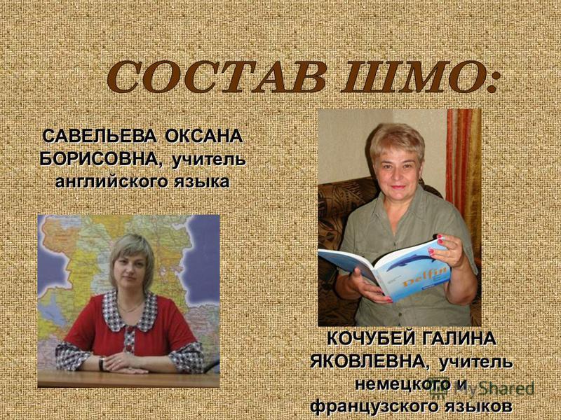САВЕЛЬЕВА ОКСАНА БОРИСОВНА, учитель английского языка КОЧУБЕЙ ГАЛИНА ЯКОВЛЕВНА, учитель немецкого и французского языков