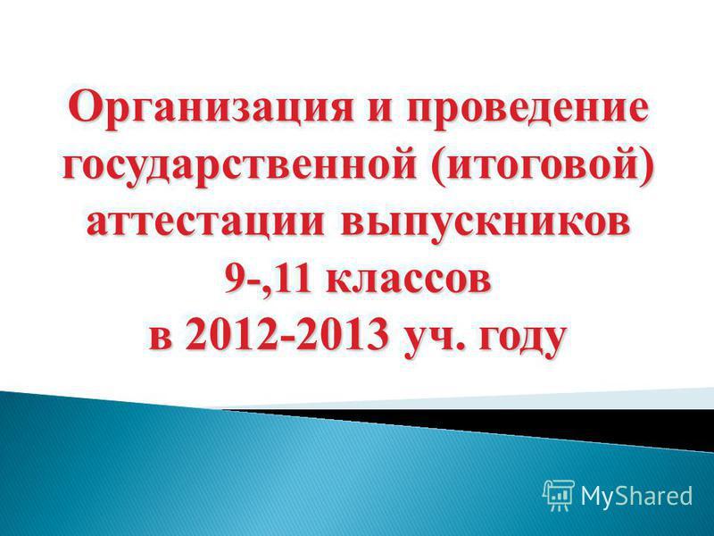 Организация и проведение государственной (итоговой) аттестации выпускников 9-,11 классов в 2012-2013 уч. году