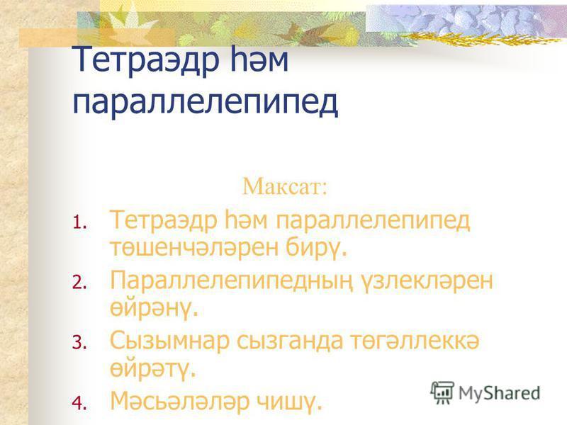 Тетраэдр һәм параллелепипед Максат: 1. Тетраэдр һәм параллелепипед төшенчәләрен бирү. 2. Параллелепипедның үзлекләрен өйрәнү. 3. Сызымнар сызганда төгәллеккә өйрәтү. 4. Мәсьәләләр чишү.