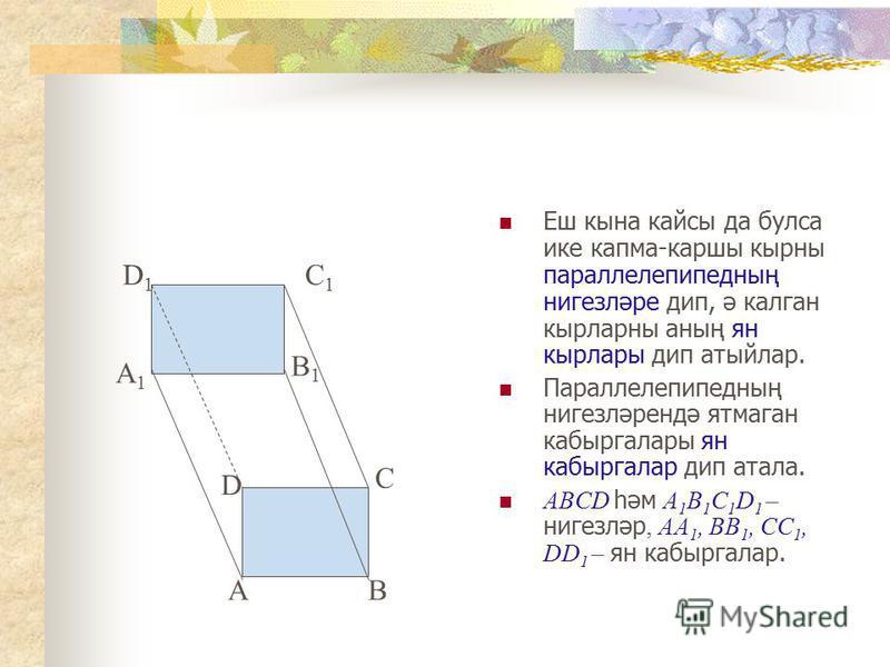 Еш кына кайсы да булса ике капма-каршы кырны параллелепипедның нигезләре дип, ә калган кырларны аның ян кырлары дип атыйлар. Параллелепипедның нигезләрендә ятмаган кабыргалары ян кабыргалар дип атала. ABCD һәм A 1 B 1 C 1 D 1 – нигезләр, AA 1, BB 1,