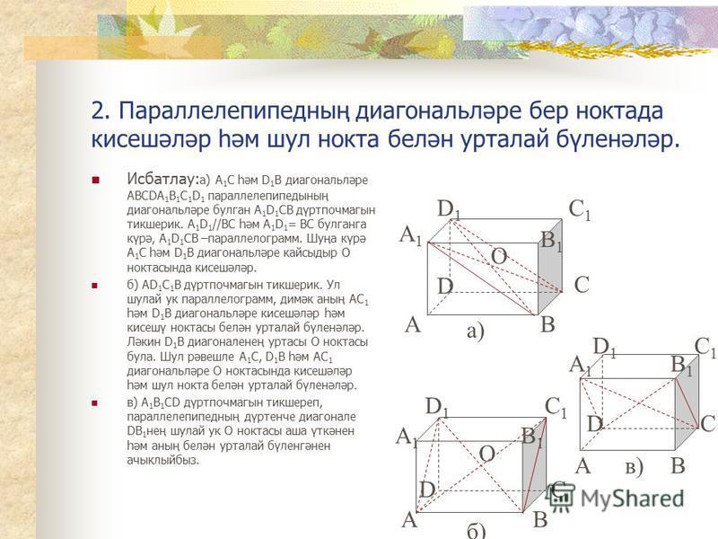2. Параллелепипедның диагональләре бер ноктада кисешәләр һәм шул нокта белән урталай бүленәләр. Исбатлау: а) А 1 С һәм D 1 В диагональләре АВСDА 1 В 1 С 1 D 1 параллелепипедының диагональләре булган А 1 D 1 СВ дүртпочмагын тикшерик. А 1 D 1 //BC һәм