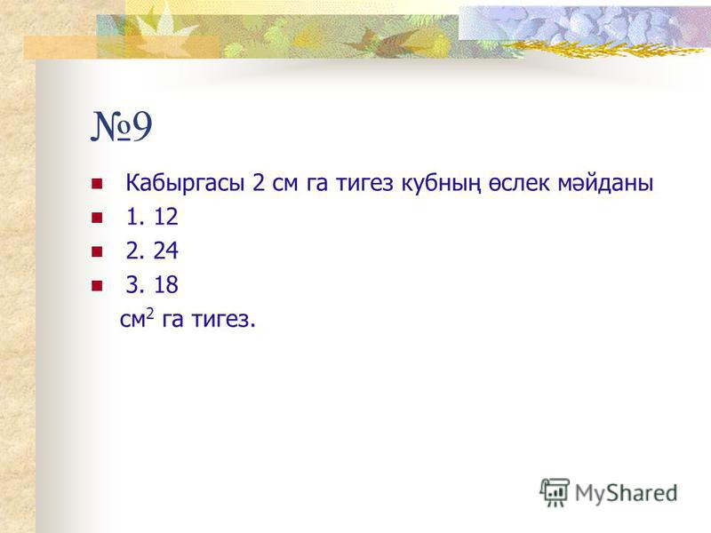 9 Кабыргасы 2 см га тигез кубның өслек мәйданы 1. 12 2. 24 3. 18 см 2 га тигез.