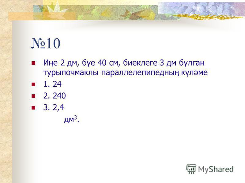 10 Иңе 2 дм, буе 40 см, биеклеге 3 дм булган турыпочмаклы параллелепипедның күләме 1. 24 2. 240 3. 2,4 дм 3.