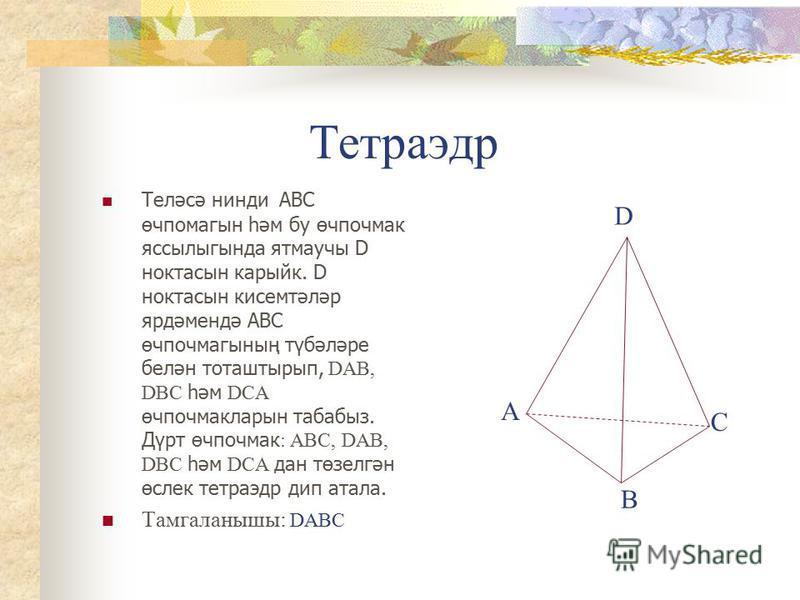 Тетраэдр Теләсә нинди АВС өчпомагын һәм бу өчпочмак яссылыгында ятмаучы D ноктасын карыйк. D ноктасын кисемтәләр ярдәмендә АВС өчпочмагының түбәләре белән тоташтырып, DАВ, DВС һәм DСА өчпочмакларын табабыз. Дүрт өчпочмак : АВС, DАВ, DВС һәм DСА дан т
