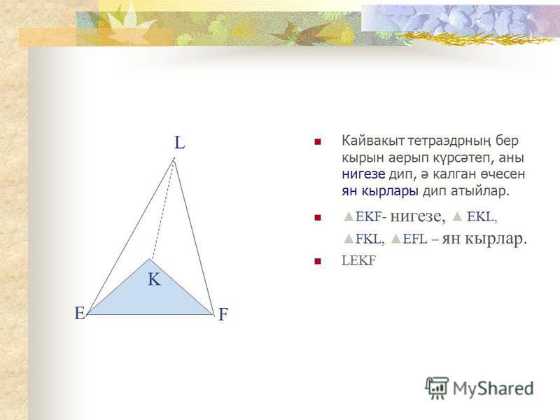 Кайвакыт тетраэдрның бер кырын аерып күрсәтеп, аны нигезе дип, ә калган өчесен ян кырлары дип атыйлар. EKF- нигезе, EKL,FKL, EFL – ян кырлар. LEKF Е F L K