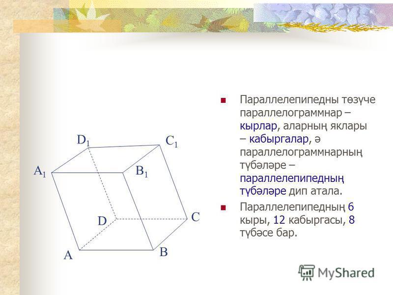 Параллелепипедны төзүче параллелограммнар – кырлар, аларның яклары – кабыргалар, ә параллелограммнарның түбәләре – параллелепипедның түбәләре дип атала. Параллелепипедның 6 кыры, 12 кабыргасы, 8 түбәсе бар. A B C D A1A1 B1B1 D1D1 C1C1