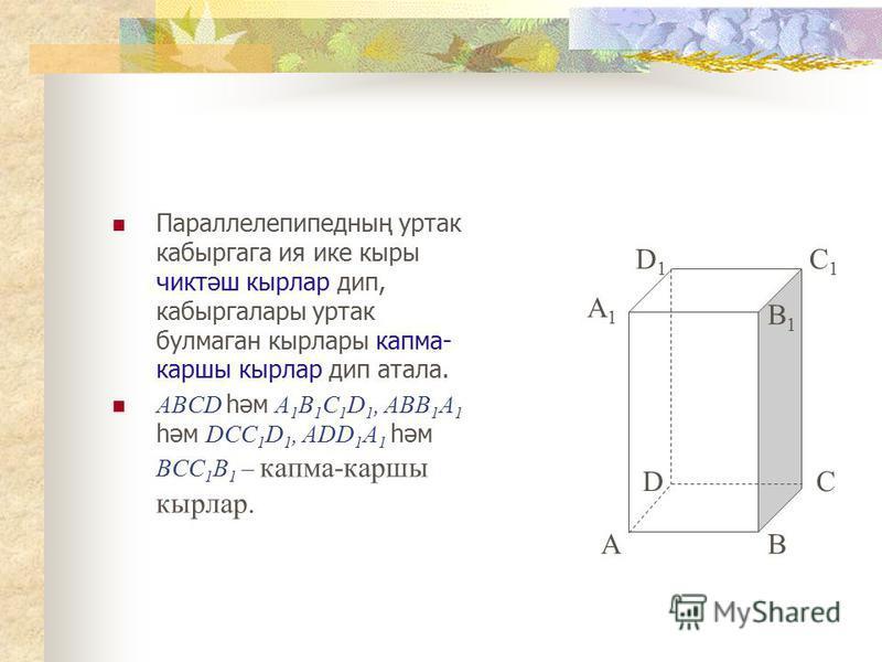 Параллелепипедның уртак кабыргага ия ике кыры чиктәш кырлар дип, кабыргалары уртак булмаган кырлары капма- каршы кырлар дип атала. ABCD һәм A 1 B 1 C 1 D 1, ABB 1 A 1 һәм DCC 1 D 1, ADD 1 A 1 һәм BCC 1 B 1 – капма-каршы кырлар. AB DC A1A1 B1B1 D1D1 C