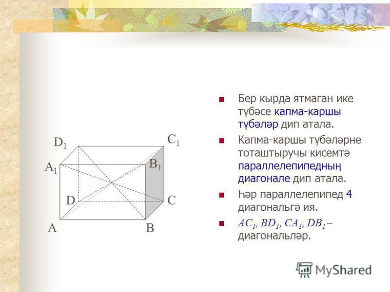 Бер кырда ятмаган ике түбәсе капма-каршы түбәләр дип атала. Капма-каршы түбәләрне тоташтыручы кисемтә параллелепипедның диагонале дип атала. Һәр параллелепипед 4 диагональгә ия. AC 1, BD 1, CA 1, DB 1 – диагональләр. AB CD D1D1 C1C1 B1B1 A1A1
