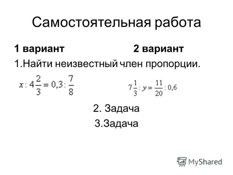 Самостоятельная работа 1 вариант 2 вариант 1. Найти неизвестный член пропорции. 2. Задача 3.Задача