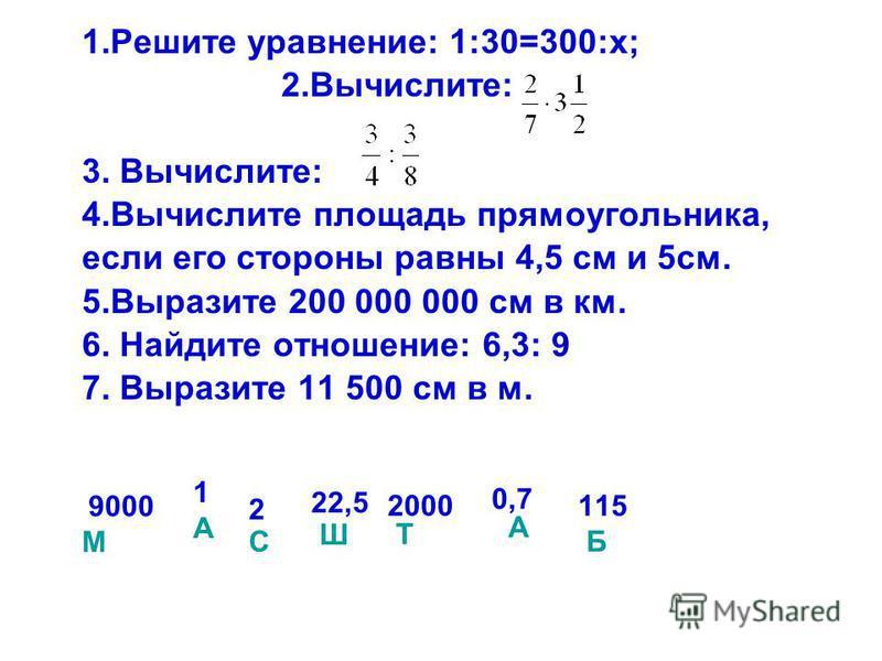 1. Решите уравнение: 1:30=300:х; 2.Вычислите: 3. Вычислите: 4. Вычислите площадь прямоугольника, если его стороны равны 4,5 см и 5 см. 5. Выразите 200 000 000 см в км. 6. Найдите отношение: 6,3: 9 7. Выразите 11 500 см в м. 115 Б 9000 М 1 А 2 С 22,5