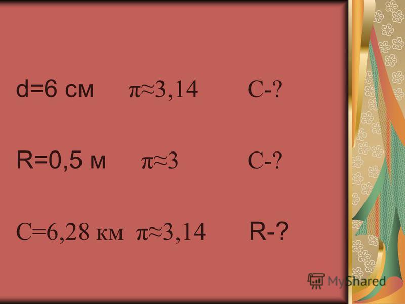 d=6 см π3,14 С-? R=0,5 м π3 С-? С=6,28 км π3,14 R-?