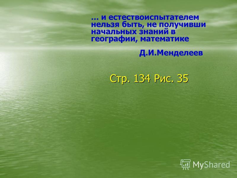 … и естествоиспытателем нельзя быть, не получивши начальных знаний в географии, математике Д.И.Менделеев Стр. 134 Рис. 35 Стр. 134 Рис. 35