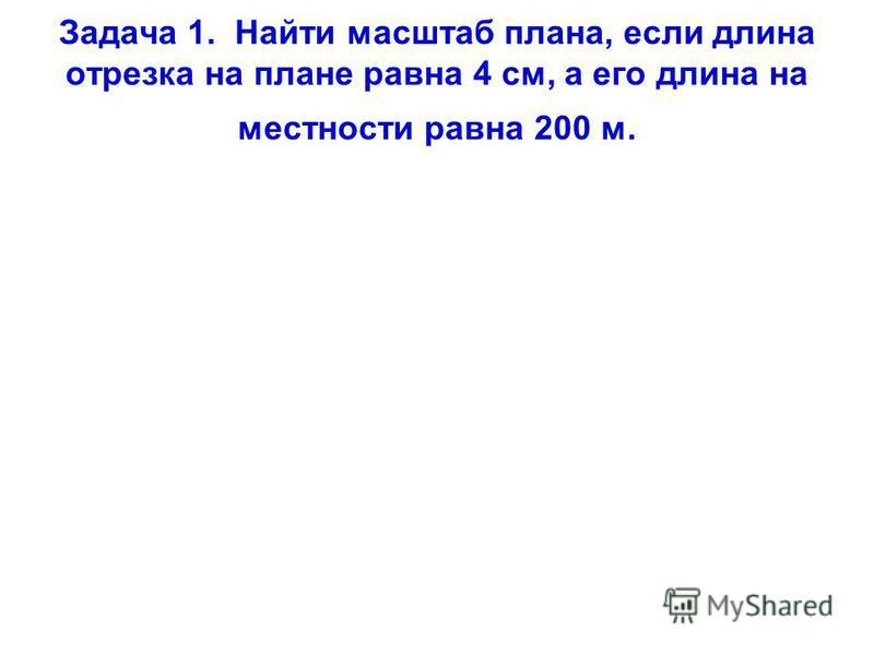 Задача 1. Найти масштаб плана, если длина отрезка на плане равна 4 см, а его длина на местности равна 200 м.