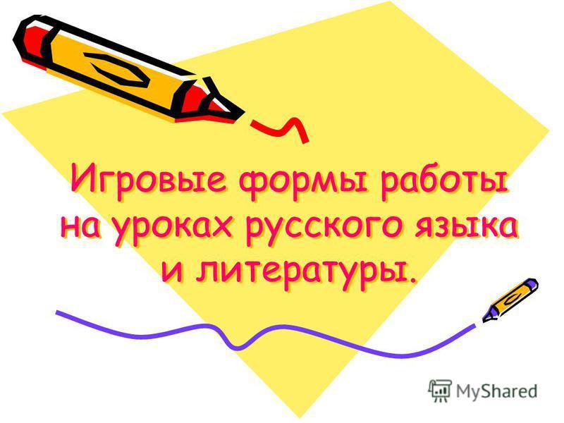 Игровые формы работы на уроках русского языка и литературы.