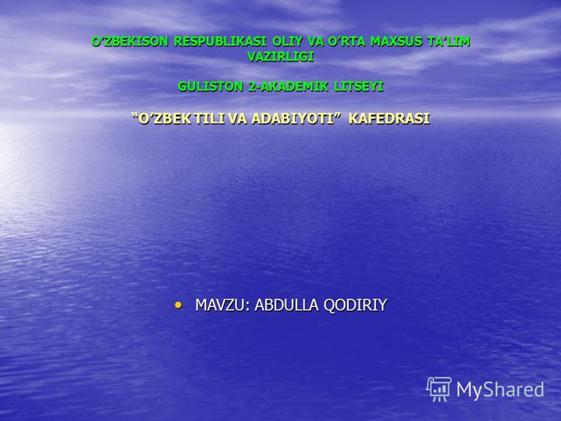 OZBEKISON RESPUBLIKASI OLIY VA ORTA MAXSUS TALIM VAZIRLIGI GULISTON 2-AKADEMIK LITSEYI OZBEK TILI VA ADABIYOTI KAFEDRASI MAVZU: ABDULLA QODIRIY