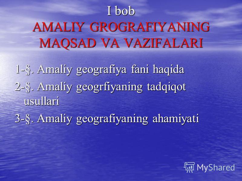 I bob AMALIY GROGRAFIYANING MAQSAD VA VAZIFALARI 1-§. Amaliy geografiya fani haqida 2-§. Amaliy geogrfiyaning tadqiqot usullari 3-§. Amaliy geografiyaning ahamiyati