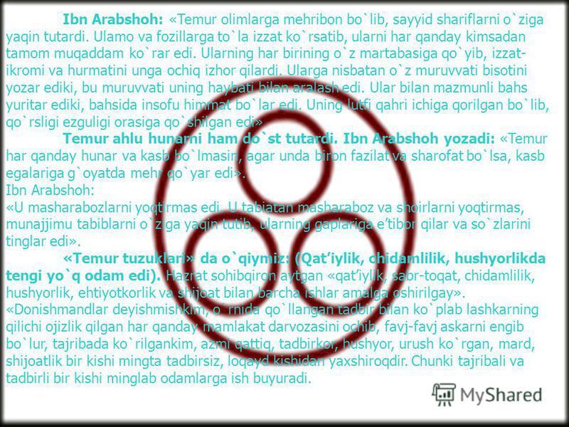 Ibn Arabshoh: «Temur olimlarga mehribon bo`lib, sayyid shariflarni o`ziga yaqin tutardi. Ulamo va fozillarga to`la izzat ko`rsatib, ularni har qanday kimsadan tamom muqaddam ko`rar edi. Ularning har birining o`z martabasiga qo`yib, izzat- ikromi va h
