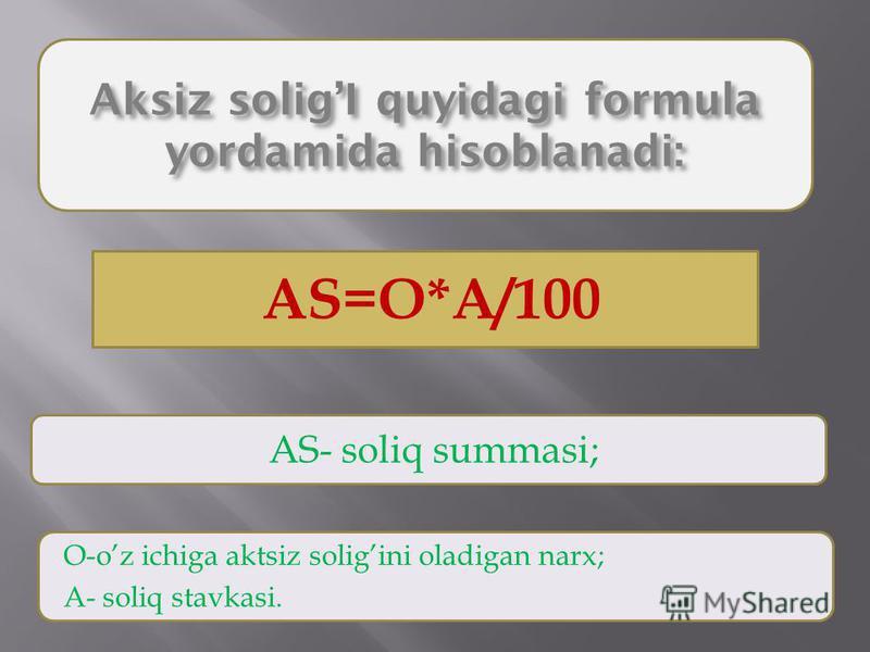 Aksiz soligI quyidagi formula yordamida hisoblanadi: AS=O*A/100 AS- soliq summasi; O-oz ichiga aktsiz soligini oladigan narx; A- soliq stavkasi.