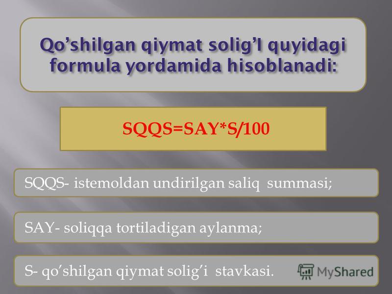 Qoshilgan qiymat soligI quyidagi formula yordamida hisoblanadi: SQQS=SAY*S/100 SQQS- istemoldan undirilgan saliq summasi; SAY- soliqqa tortiladigan aylanma; S- qoshilgan qiymat soligistavkasi.