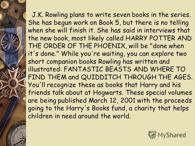 J.K. Rowling plans to write seven books in the series. She has begun work on Book 5, but there is no telling when she will finish it. She has said in interviews that the new book, most likely called HARRY POTTER AND THE ORDER OF THE PHOENIX, will be