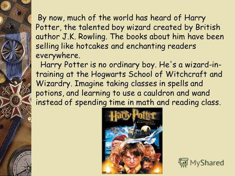 By now, much of the world has heard of Harry Potter, the talented boy wizard created by British author J.K. Rowling. The books about him have been selling like hotcakes and enchanting readers everywhere. Harry Potter is no ordinary boy. He's a wizard
